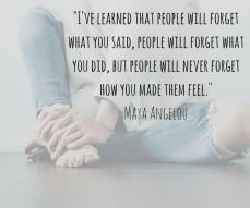 -I've learned that people will forget what you said, people will forget what you did, but people will never forget how you made