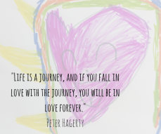 -Life is a journey, and if you fall in love with the journey, you will be in love forever.- Peter Hagerty